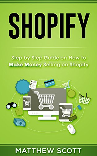 Shopify: Step  by  Step Guide on How to Make money Selling on Shopify by Matthew Scott