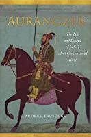 Aurangzeb: The Life and Legacy of India's Most Controversial King