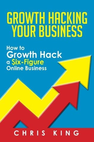 Growth Hacking Your Business: How to Growth Hack a Six-Figure Online Business