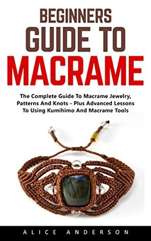 Beginners Guide to Macramé: The Complete Guide To Macramé Jewelry, Patterns And Knots - Plus Advanced Lessons To Using Kumihimo And Macramé Tools