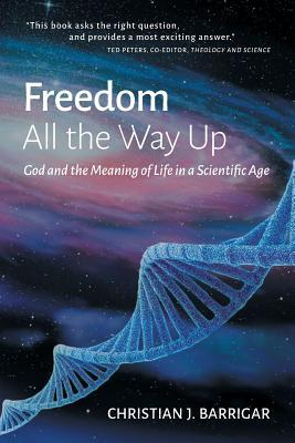 Freedom All the Way Up: God and the Meaning of Life in a Scientific Age Christian J Barrigar