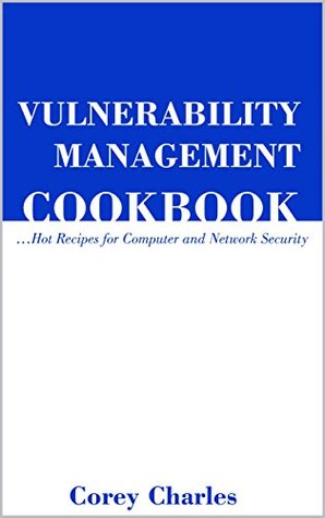 Vulnerability Management Cookbook: Hot Receipes for Computer and Network Security