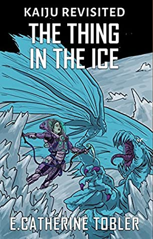 The Thing in the Ice by E. Catherine Tobler