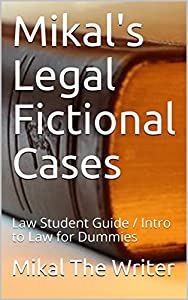 Mikal's Legal Fictional Cases: Law Student Guide / Intro to Law for Dummies