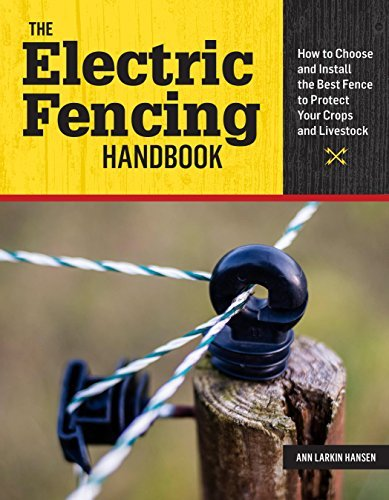 The Electric Fencing Handbook - How to Choose and Install the Best Fence to Protect Your Crops and Livestock