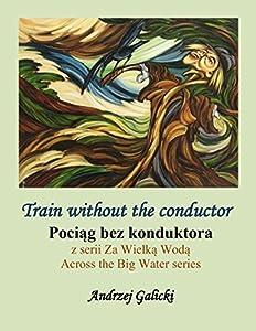 Train without the conductor - Pociag bez konduktora (Polish-English Edition): Bilingual edition (Wydanie dwujezyczne) Polish-English (Across the Big Water (Za Wielka Woda) Book 9)