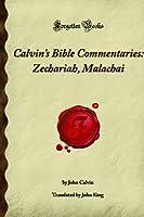 Calvin's Bible Commentaries: Zechariah, Malachai: (Forgotten Books)