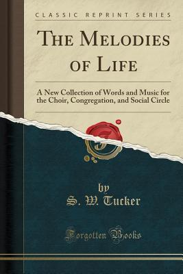 The Melodies of Life: A New Collection of Words and Music for the Choir, Congregation, and Social Circle (Classic Reprint)