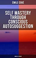 SELF MASTERY THROUGH CONSCIOUS AUTOSUGGESTION (Complete Edition): Thoughts and Precepts, Observations on What Autosuggestion Can Do & Education As It Ought To Be