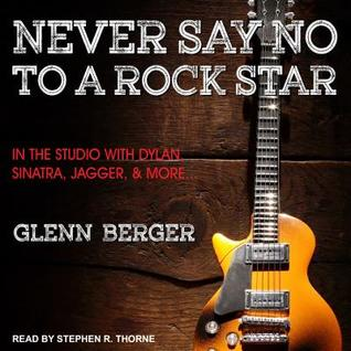 Never Say No to a Rock Star: In the Studio with Dylan, Sinatra, Jagger, and  More... by Glenn Berger