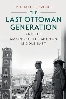 The Last Ottoman Generation and the Making of the Modern Midd... by Michael Provence