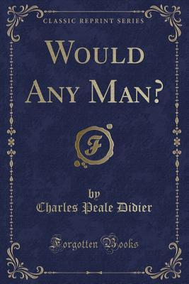 Would Any Man?  by  Charles Peale Didier