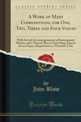 A Work of Many Compositions, for One, Two, Three and Four Voices: With Several Accompagnements of Instrumental Musick, and a Thorow-Bass to Each Song, Figur'd for an Organ, Harpsichord, or Theorboe-Lute (Classic Reprint)