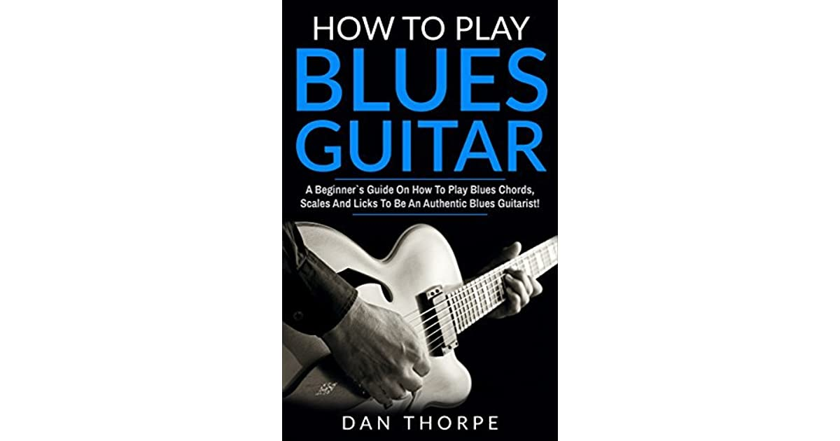 How To Play Blues Guitar: A Beginner`s Guide On How To Play