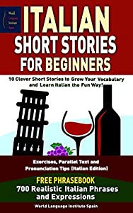 Italian Short Stories For Beginners 10 Clever Short Stories to Grow Your Vocabulary and Learn Italian the Fun Way: Exercises, Parallel Text and Pronunciation Tips and Phrasebook