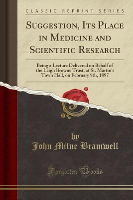 Suggestion, Its Place in Medicine and Scientific Research: Being a Lecture Delivered on Behalf of the Leigh Browne Trust, at St. Martins Town Hall, on February 9th, 1897 John Milne Bramwell