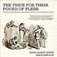 The Price for Their Pound of Flesh: The Value of the Enslaved, from Womb to Grave, in the Building of a Nation