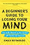 "A Beginner's Guide to Losing Your Mind: How to Be ""normal"" in Your Twenties with Anxiety and Depression"