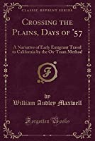 Crossing the Plains, Days of '57: A Narrative of Early Emigrant Travel to California by the Ox-Team Method (Classic Reprint)