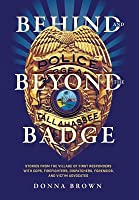 Behind and Beyond the Badge: Stories from the Village of First Responders with Cops, Firefighters, Dispatchers, Forensics, and Victim Advocates