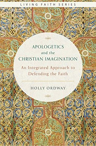 Apologetics and the Christian Imagination: An Integrated Approach to Defending the Faith (Living Faith Series)