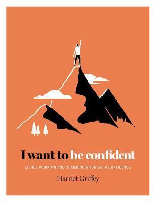 I Want to be Confident: Living, Working and Communicating with Confidence