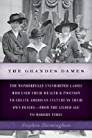 The Grandes Dames: The Wonderfully Uninhibited Ladies Who Used Their Wealth & Position to Create American Culture in Their Own Images--From the Gilded Age to Modern Times