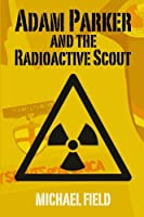 Adam Parker and the Radioactive Scout (Adam Parker Mysteries Book 1)