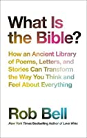 What Is The Bible?: How An Ancient Library Of Poems, Letters And StoriesCan Transform The Way You Think And Feel About Everything