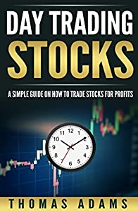 Day Trading Stocks: A Simple Guide On How To Trade Stocks For Profits (Investing Simplified Book 2)