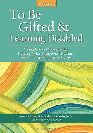 To Be Gifted & Learning Disabled: Strength-based Strategies for Helping Twice-exceptional Students With LD, ADHD, ASD and More