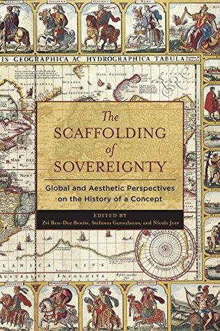 The Scaffolding of Sovereignty: Global and Aesthetic Perspectives on the History of a Concept (Columbia Studies in Political Thought / Political History)