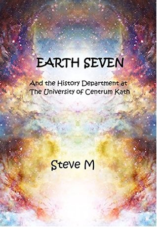Earth Seven: And the History Department at the University of Centrum Kath - a Science Fiction Satire
