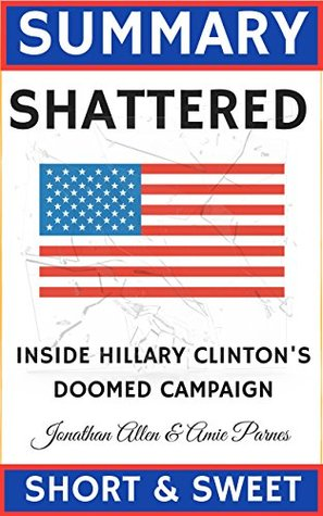 Summary: Shattered: Inside Hillary Clinton's Doomed Campaign by Jonathan Allen and Amie Parnes
