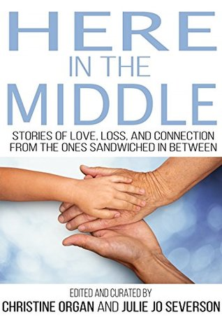 Here in the Middle: Stories of Love, Loss, and Connection from the Ones Sandwiched in Between