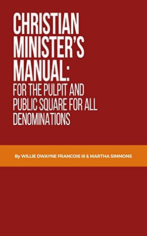 Christian Minister's Manual for the Pulpit and Public Square for all Denominations Martha Simmons, Willie Dwayne Francois III