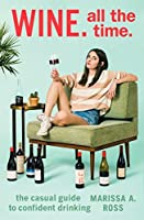 Wine. All the Time.: The Casual Guide to Confident Drinking