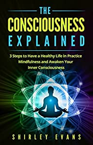 The Consciousness Explained: 3 Steps to Have a Healthy Life in Practice Mindfulness and Awaken Your Inner Consciousness