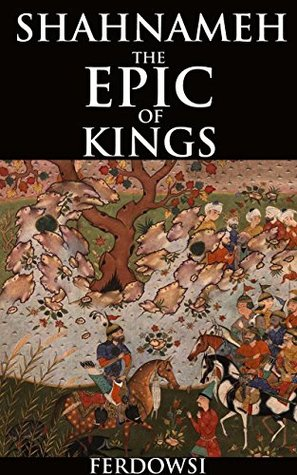 SHAHNAMEH: THE EPIC OF KINGS (Annotated Epic poem history): The national epic poem of Persia (Iran) written of mythical and historical past of the Persian Empire in the 7th century