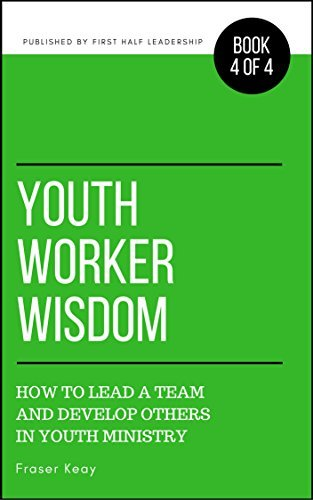 Youth Worker Wisdom How to Lead a Team and Develop Others in Youth Ministry