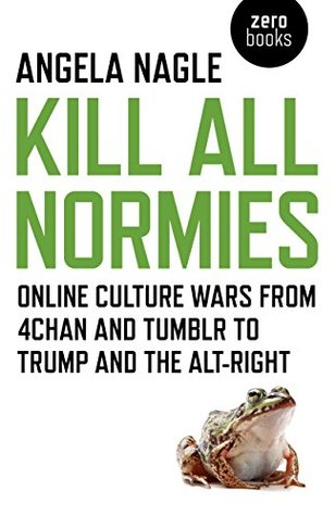 Kill All Normies: Online Culture Wars from 4chan and Tumblr to Trump