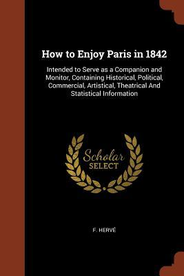 How to Enjoy Paris in 1842: Intended to Serve as a Companion and Monitor, Containing Historical, Political, Commercial, Artistical, Theatrical and Statistical Information