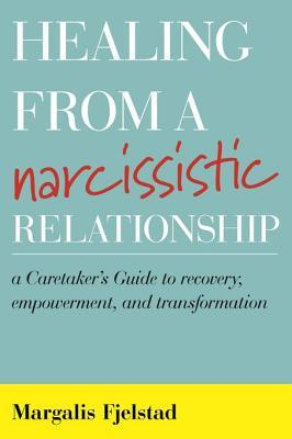 Healing from a Narcissistic Relationship A Caretaker's Guide to Recovery, Empowerment, and Transformation