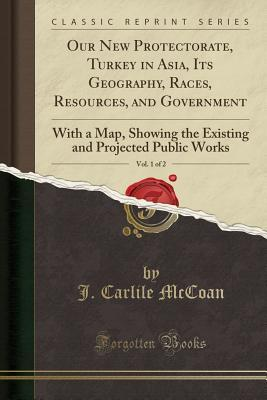 Our New Protectorate, Turkey in Asia, Its Geography, Races, Resources, and Government, Vol. 1 of 2: With a Map, Showing the Existing and Projected Public Works (Classic Reprint)