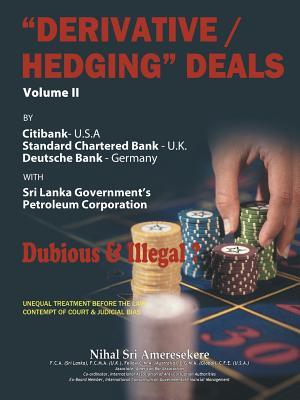 Derivative/Hedging Deals-Volume II: By Citibank, Standard Chartered Bank, Deutsche Bank, with Sri Lanka Government's Petroleum Corporation-Dubious & Illegal?