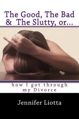 The Good, the Bad & the Slutty, Or... How I Got Through My Divorce Jennifer Liotta
