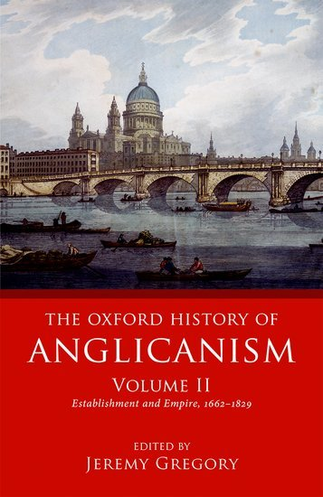 The Oxford History of Anglicanism, Volume II Establishment and Empire, 1662 -1829