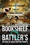 Bookshelf Q. Battler's Big Book of Badass Writing Prompts: 101 Scintillating Scenarios to Stimulate Your Cranial Excretions