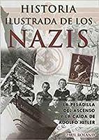 Historia Ilustrada de los Nazis: La Pesadilla del Ascenso y la Caida de Adolfo Hitler