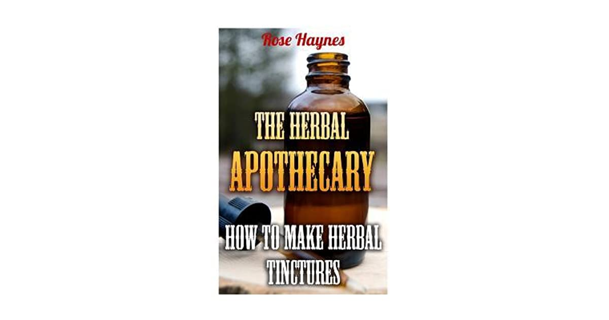 The Herbal Apothecary: How to Make Herbal Tinctures by Rose